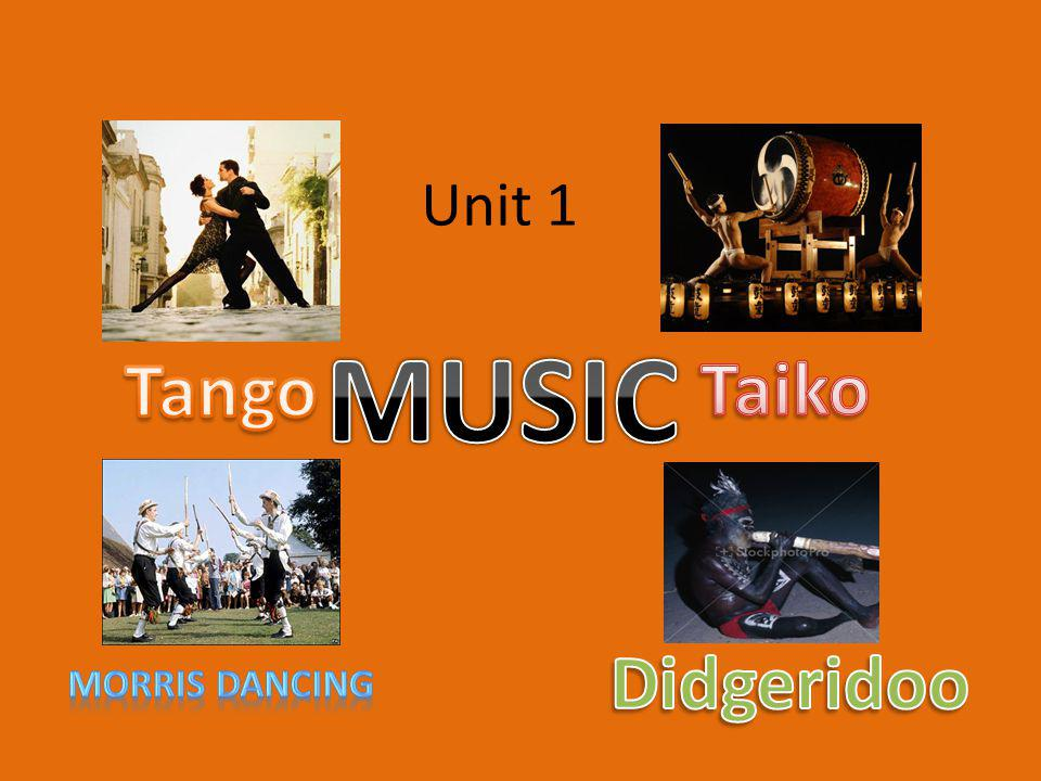Unit 1 MUSIC Tango Taiko Didgeridoo Morris dancing