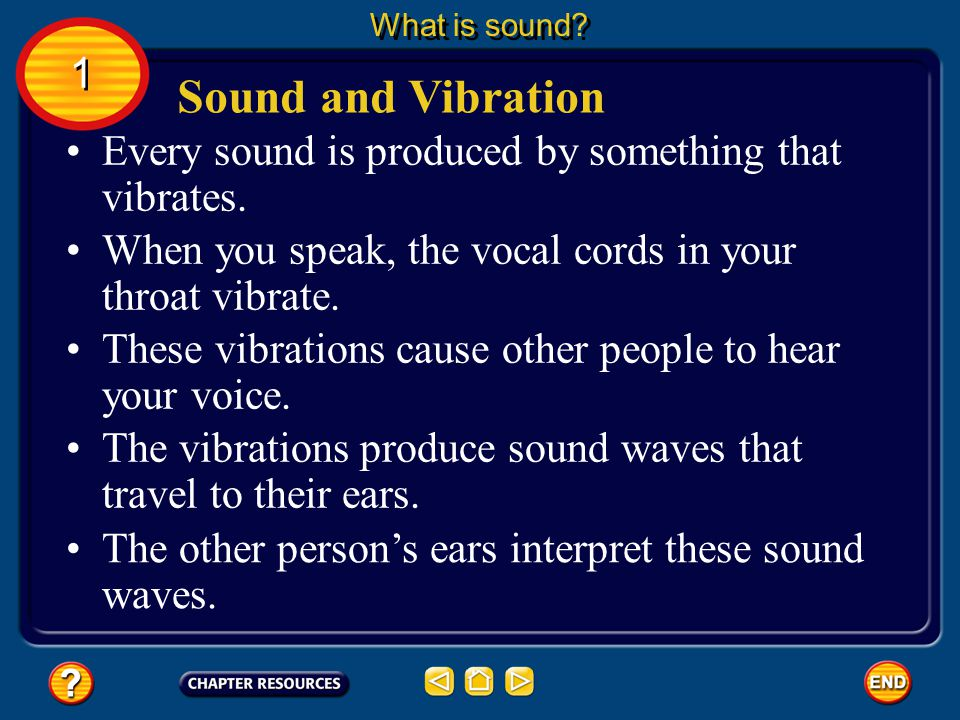 What is sound 1. Sound and Vibration. Every sound is produced by something that vibrates. When you speak, the vocal cords in your throat vibrate.