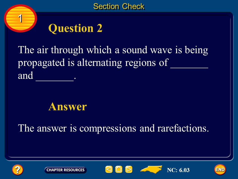 Section Check 1. Question 2. The air through which a sound wave is being propagated is alternating regions of _______ and _______.