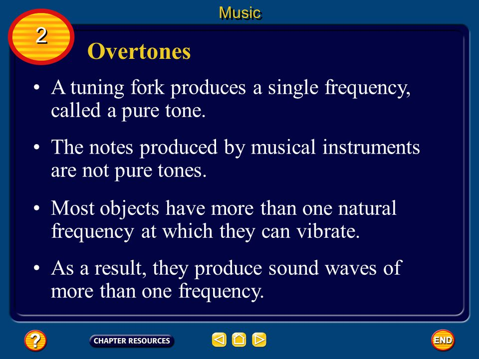 Music 2. Overtones. A tuning fork produces a single frequency, called a pure tone. The notes produced by musical instruments are not pure tones.