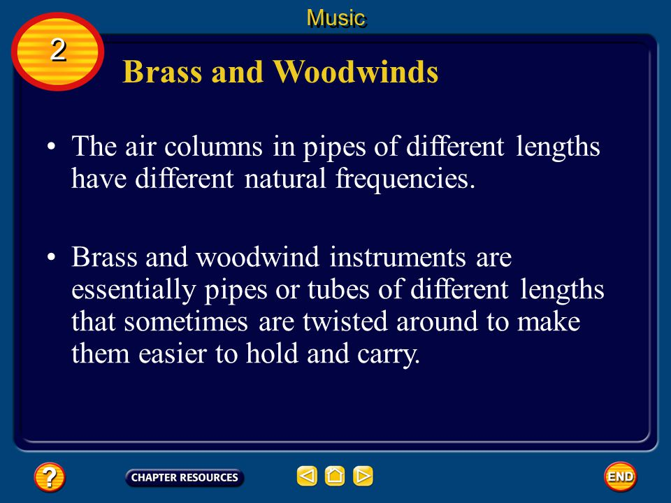 Music 2. Brass and Woodwinds. The air columns in pipes of different lengths have different natural frequencies.