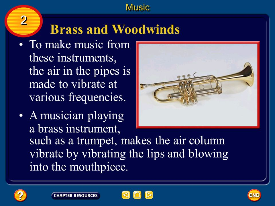 Music 2. Brass and Woodwinds. To make music from these instruments, the air in the pipes is made to vibrate at various frequencies.