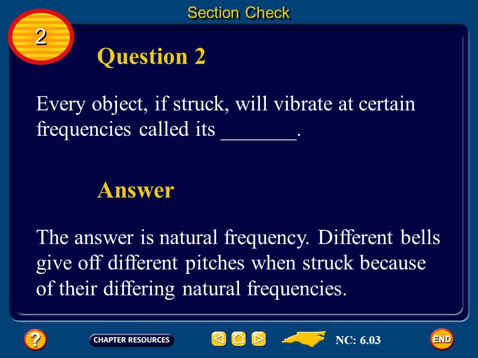 Section Check 2. Question 2. Every object, if struck, will vibrate at certain frequencies called its _______.