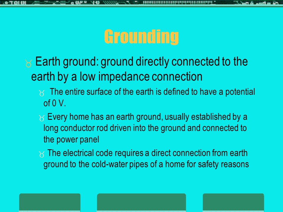 Grounding Earth ground: ground directly connected to the earth by a low impedance connection.