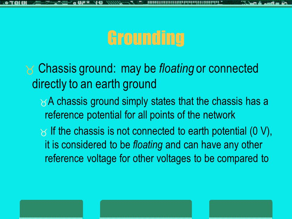Grounding Chassis ground: may be floating or connected directly to an earth ground.