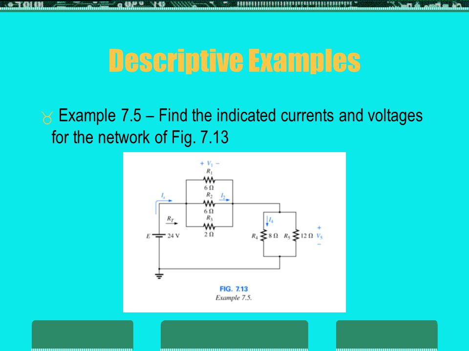 Descriptive Examples Example 7.5 – Find the indicated currents and voltages for the network of Fig. 7.13.