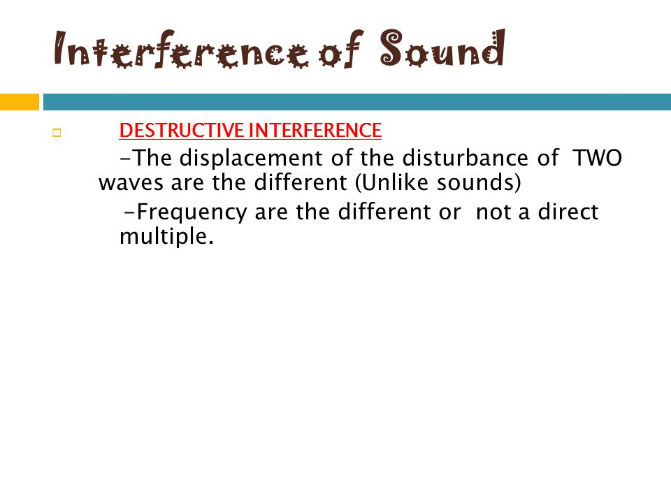 Interference of Sound DESTRUCTIVE INTERFERENCE. -The displacement of the disturbance of TWO waves are the different (Unlike sounds)