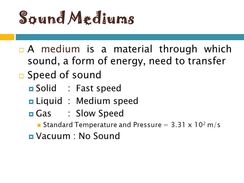 Sound Mediums A medium is a material through which sound, a form of energy, need to transfer. Speed of sound.
