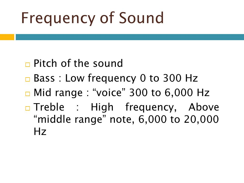 Frequency of Sound Pitch of the sound Bass : Low frequency 0 to 300 Hz