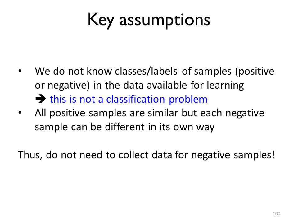 Key assumptions We do not know classes/labels of samples (positive or negative) in the data available for learning.