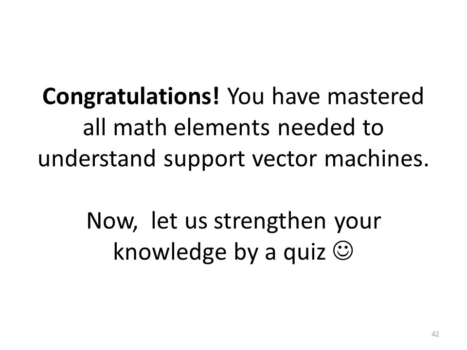 Congratulations. You have mastered all math elements needed to understand support vector machines.