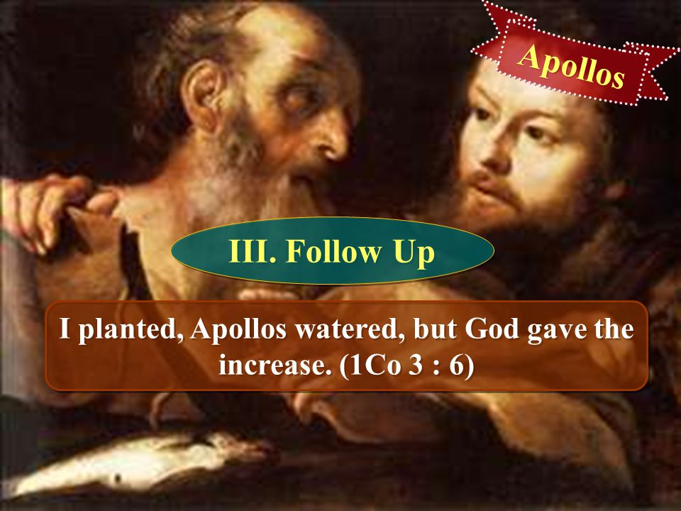 I planted, Apollos watered, but God gave the increase. (1Co 3 : 6)