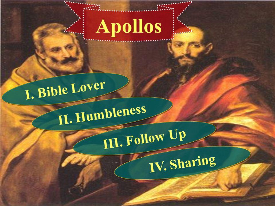 Apollos I. Bible Lover II. Humbleness III. Follow Up IV. Sharing