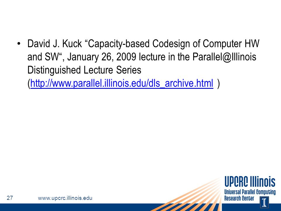 David J. Kuck Capacity-based Codesign of Computer HW and SW , January 26, 2009 lecture in the Parallel@Illinois Distinguished Lecture Series (http://www.parallel.illinois.edu/dls_archive.html )