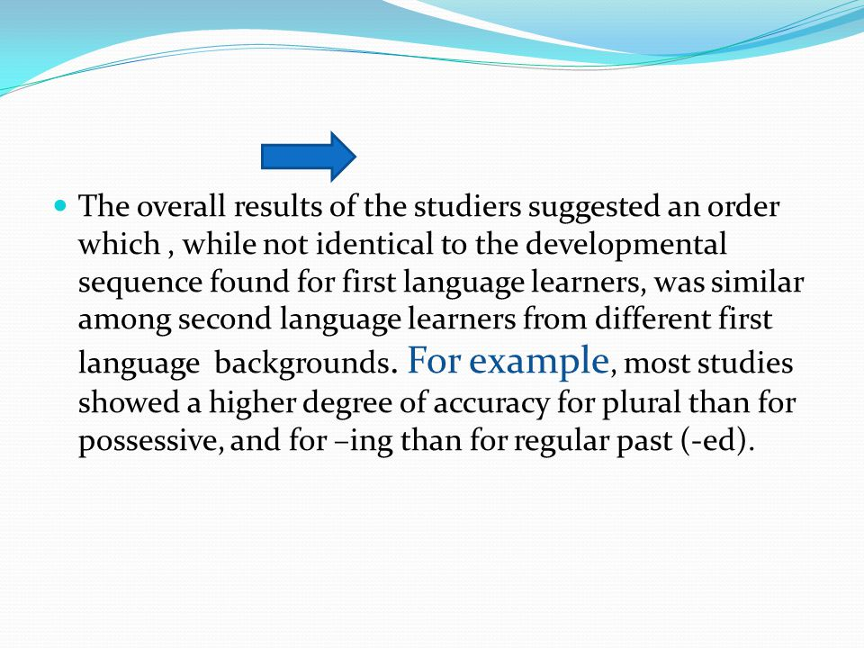 The overall results of the studiers suggested an order which , while not identical to the developmental sequence found for first language learners, was similar among second language learners from different first language backgrounds.