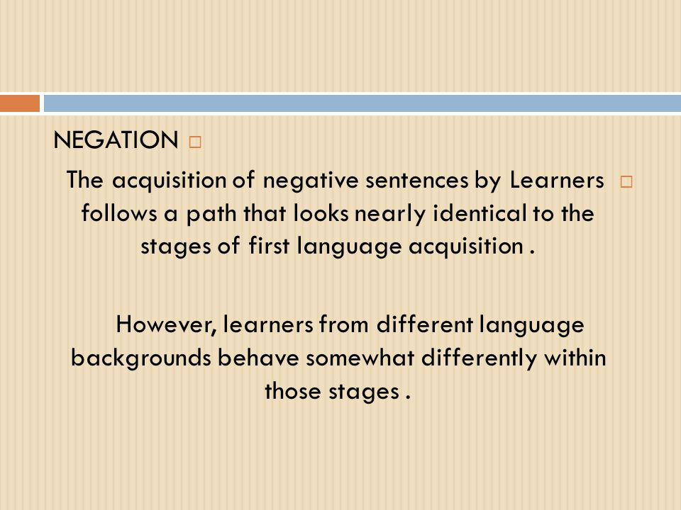 NEGATION The acquisition of negative sentences by Learners follows a path that looks nearly identical to the stages of first language acquisition .