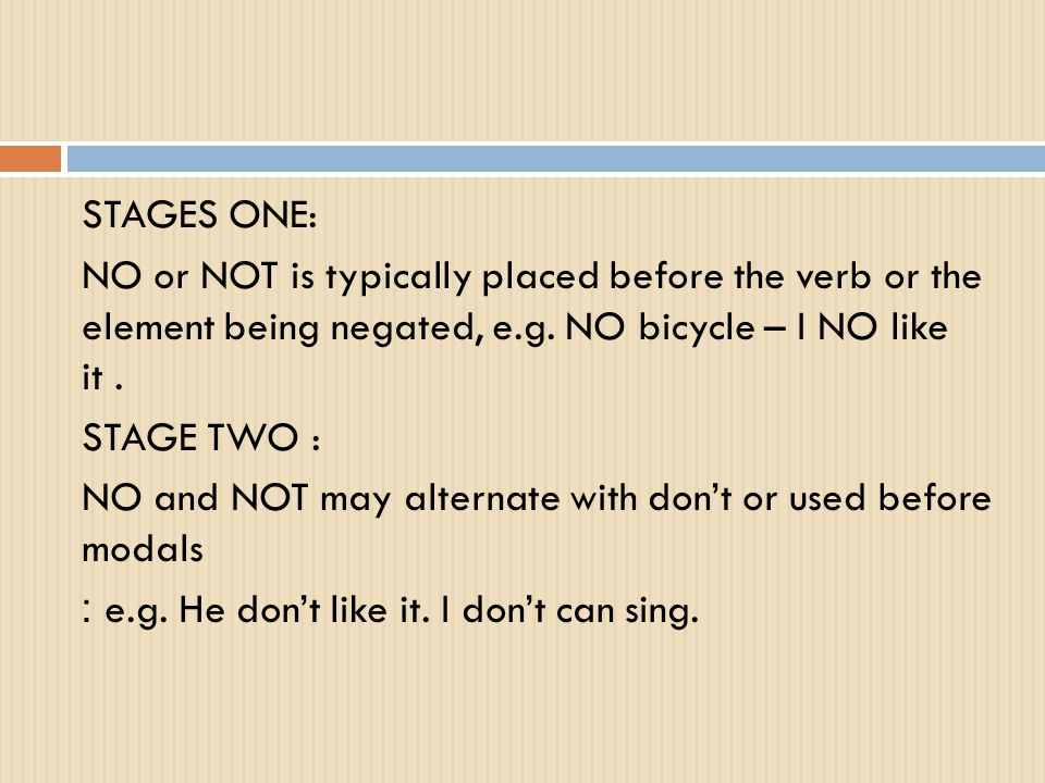 STAGES ONE: NO or NOT is typically placed before the verb or the element being negated, e.g.