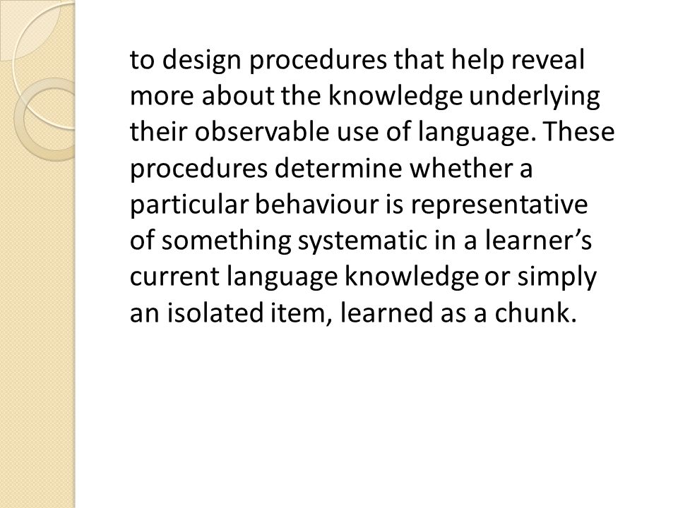 to design procedures that help reveal more about the knowledge underlying their observable use of language.