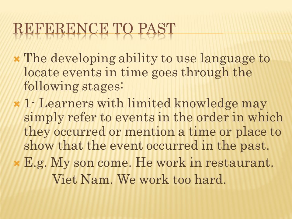 Reference to past The developing ability to use language to locate events in time goes through the following stages: