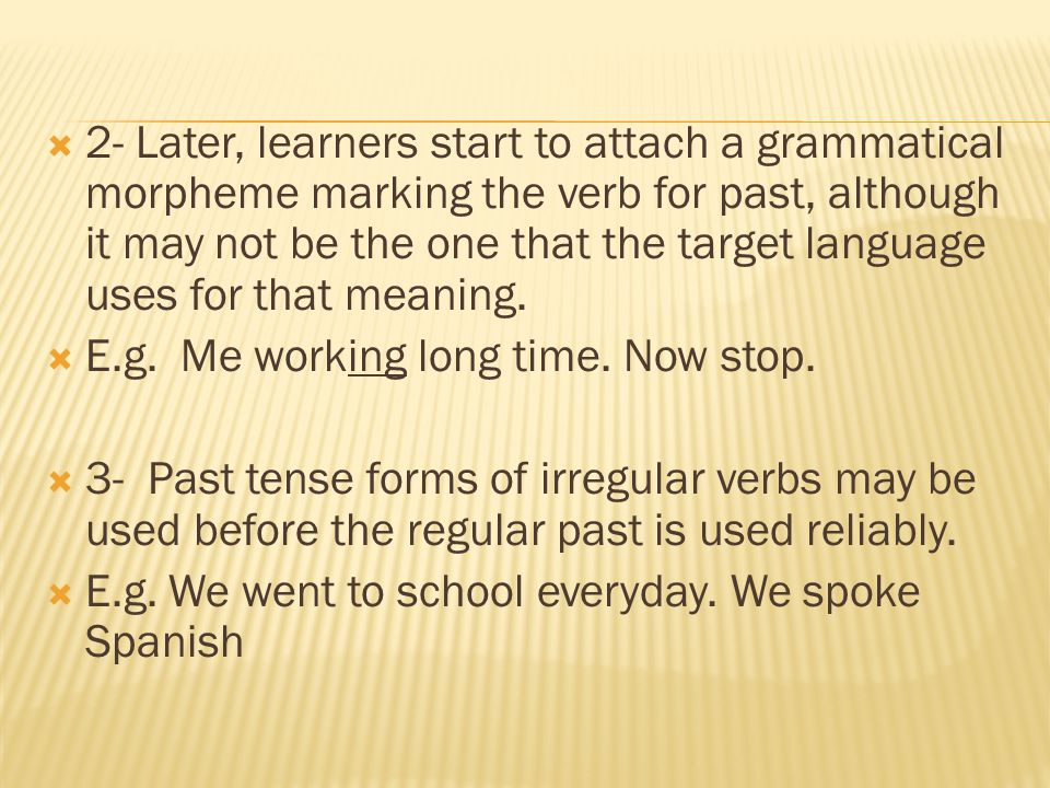 2- Later, learners start to attach a grammatical morpheme marking the verb for past, although it may not be the one that the target language uses for that meaning.