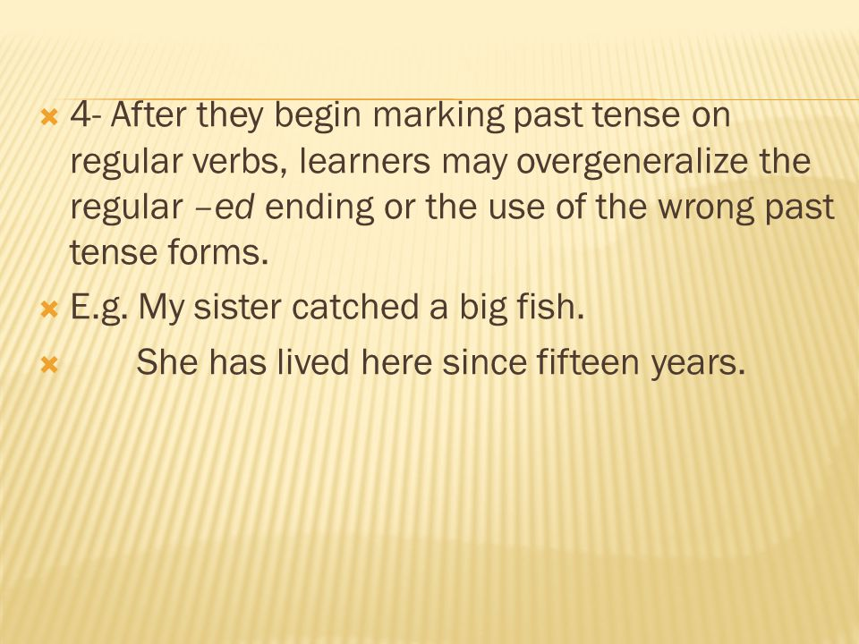 4- After they begin marking past tense on regular verbs, learners may overgeneralize the regular –ed ending or the use of the wrong past tense forms.