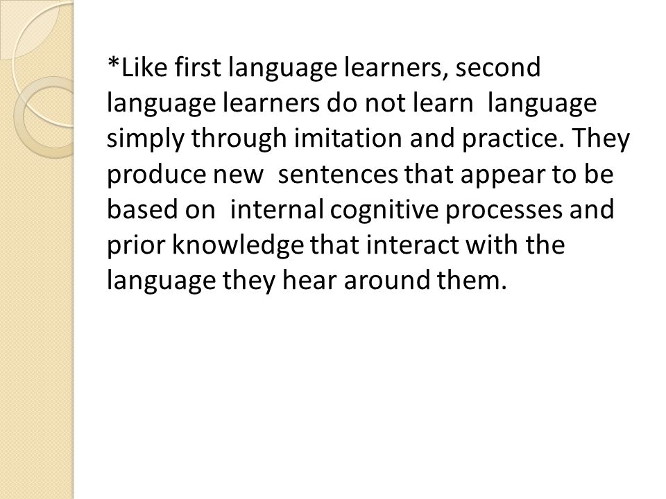 *Like first language learners, second language learners do not learn language simply through imitation and practice.