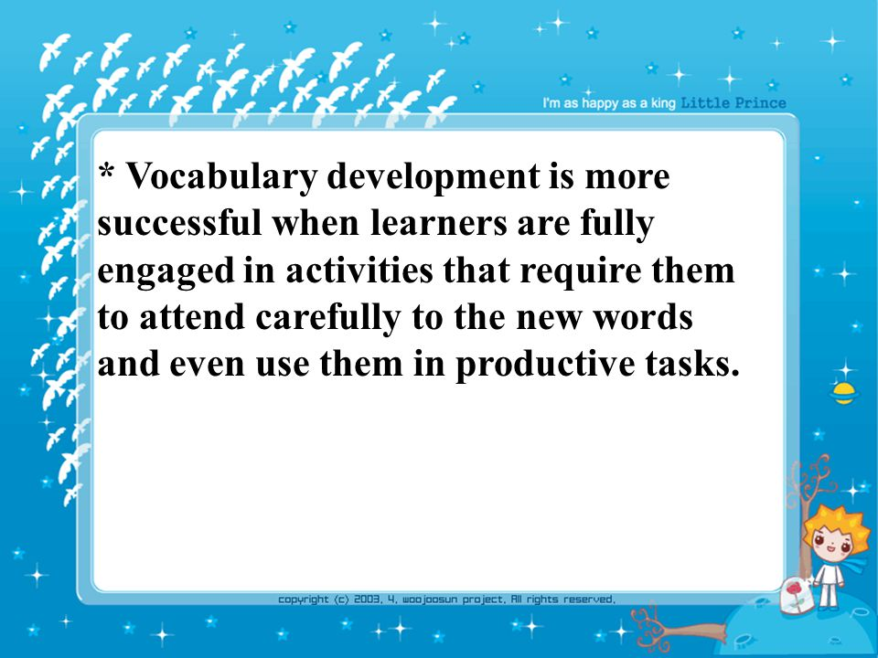 * Vocabulary development is more successful when learners are fully engaged in activities that require them to attend carefully to the new words and even use them in productive tasks.