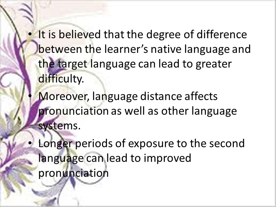 It is believed that the degree of difference between the learner's native language and the target language can lead to greater difficulty.