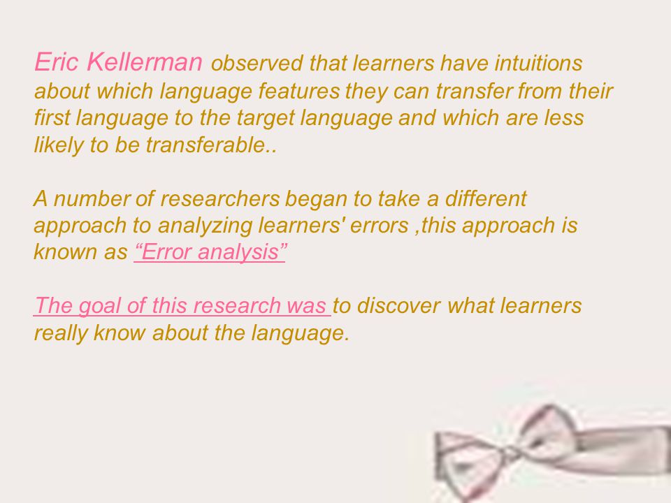 Eric Kellerman observed that learners have intuitions about which language features they can transfer from their first language to the target language and which are less likely to be transferable..