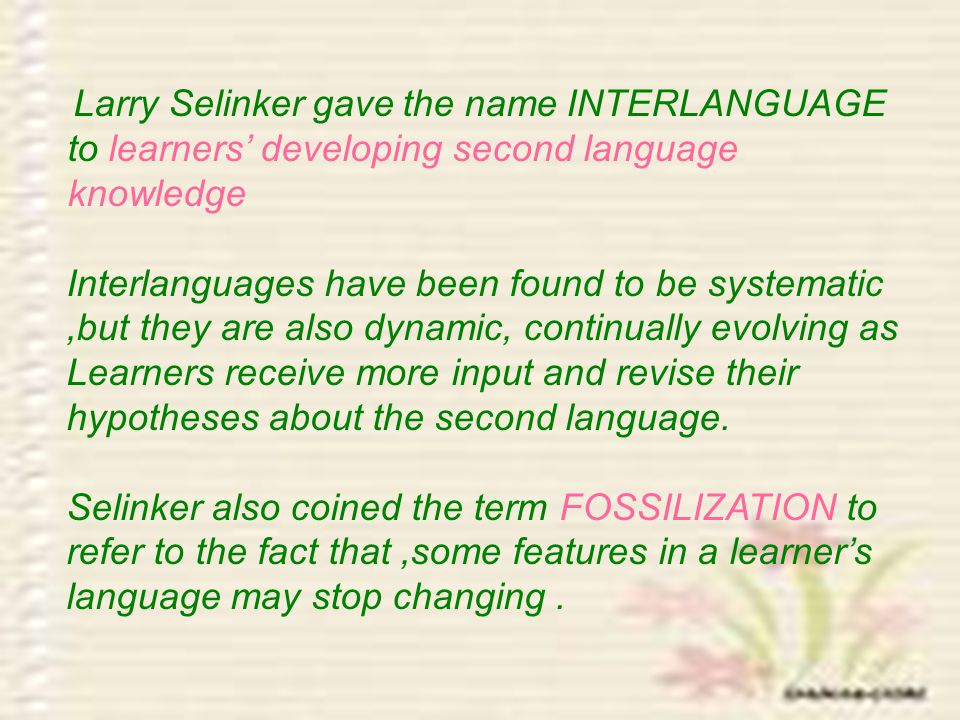 Larry Selinker gave the name INTERLANGUAGE to learners' developing second language knowledge