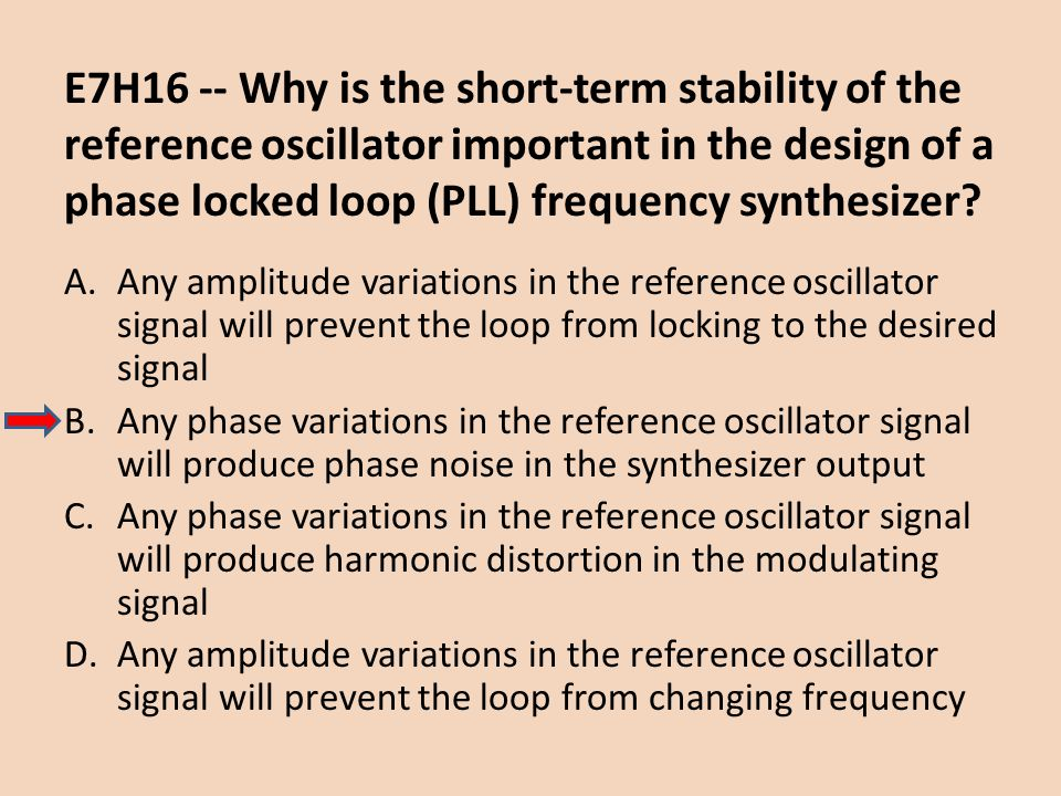 E7H16 -- Why is the short-term stability of the reference oscillator important in the design of a phase locked loop (PLL) frequency synthesizer