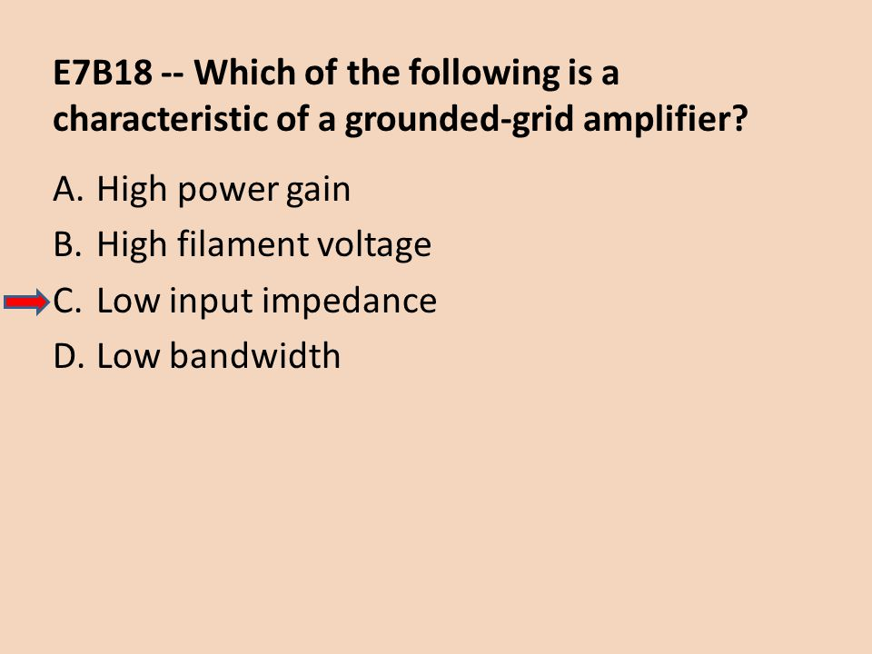E7B18 -- Which of the following is a characteristic of a grounded-grid amplifier