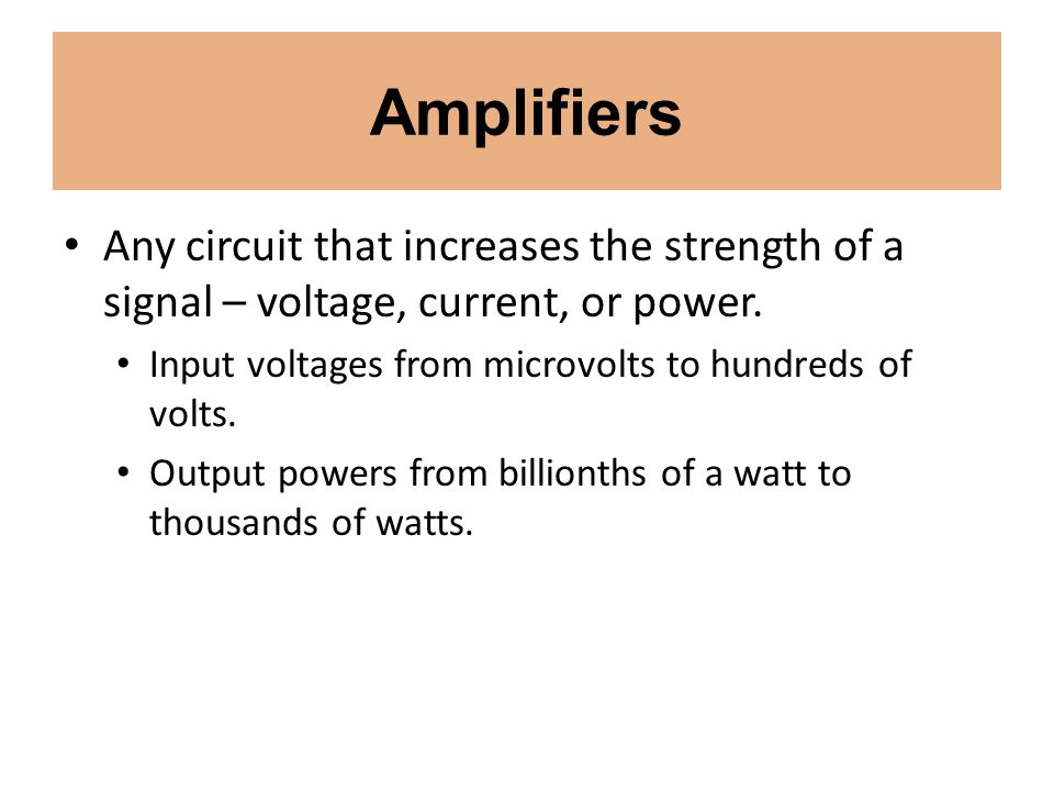 Amplifiers Any circuit that increases the strength of a signal – voltage, current, or power. Input voltages from microvolts to hundreds of volts.