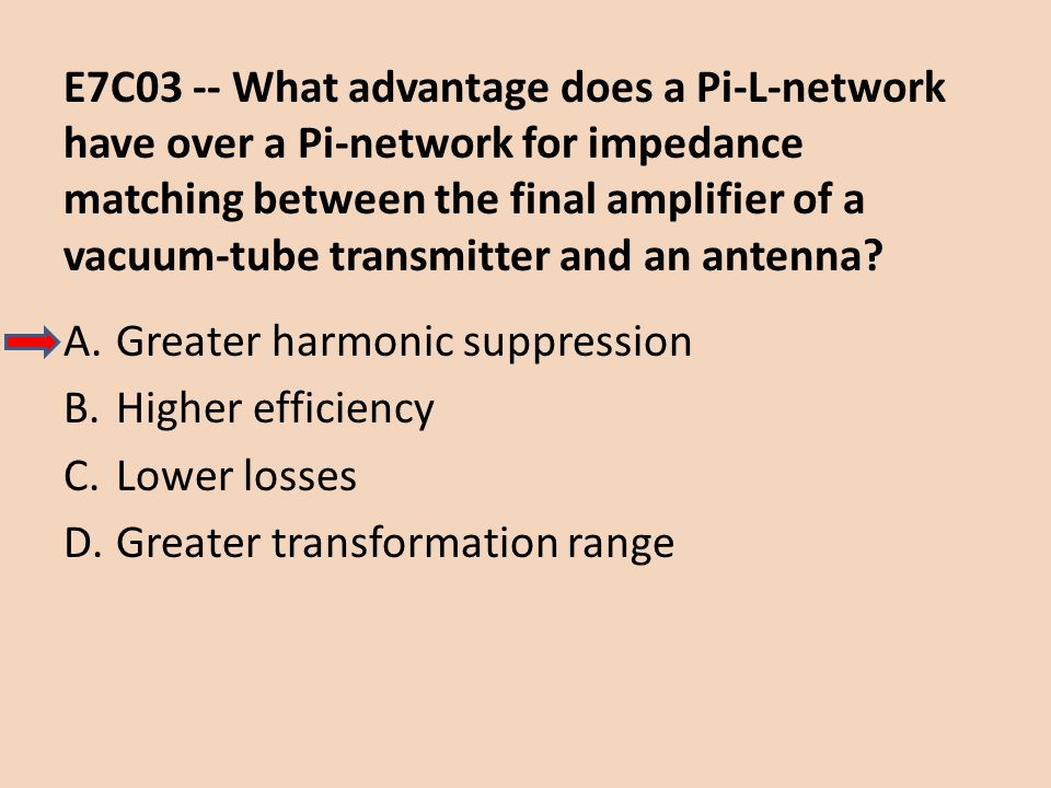 E7C03 -- What advantage does a Pi-L-network have over a Pi-network for impedance matching between the final amplifier of a vacuum-tube transmitter and an antenna