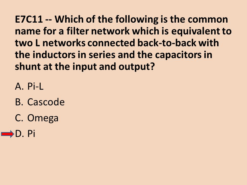 E7C11 -- Which of the following is the common name for a filter network which is equivalent to two L networks connected back-to-back with the inductors in series and the capacitors in shunt at the input and output