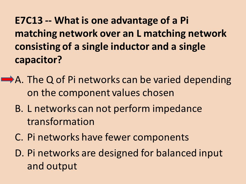 E7C13 -- What is one advantage of a Pi matching network over an L matching network consisting of a single inductor and a single capacitor