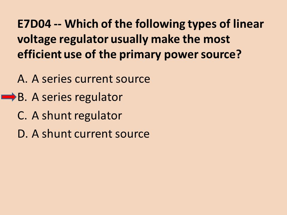 E7D04 -- Which of the following types of linear voltage regulator usually make the most efficient use of the primary power source