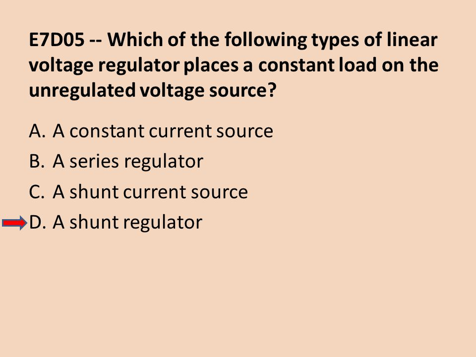 E7D05 -- Which of the following types of linear voltage regulator places a constant load on the unregulated voltage source