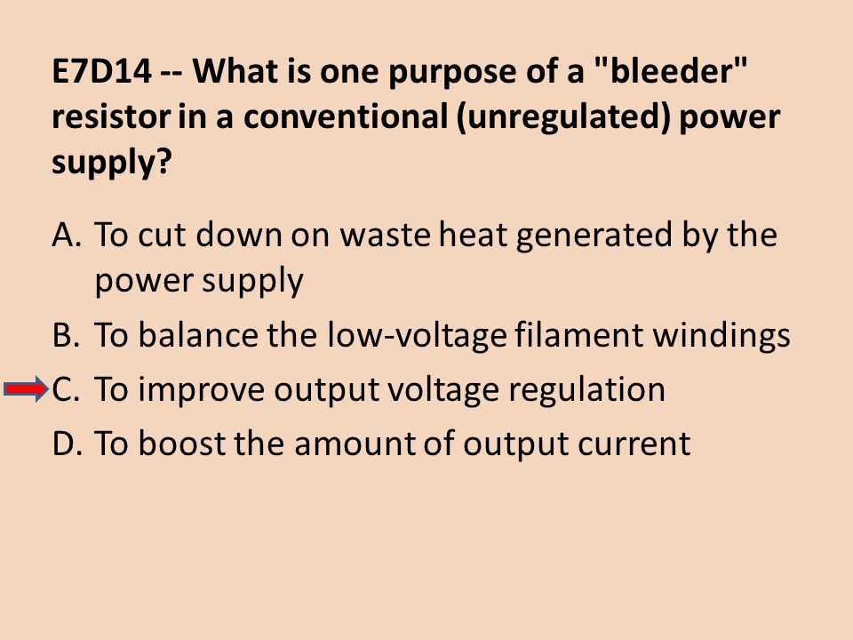 E7D14 -- What is one purpose of a bleeder resistor in a conventional (unregulated) power supply