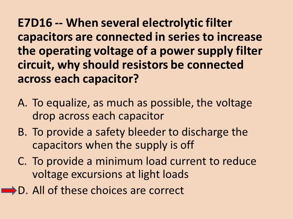 E7D16 -- When several electrolytic filter capacitors are connected in series to increase the operating voltage of a power supply filter circuit, why should resistors be connected across each capacitor