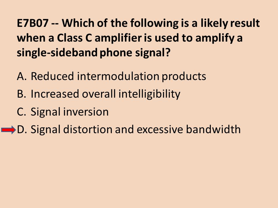 E7B07 -- Which of the following is a likely result when a Class C amplifier is used to amplify a single-sideband phone signal