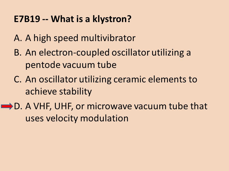 E7B19 -- What is a klystron A high speed multivibrator. An electron-coupled oscillator utilizing a pentode vacuum tube.