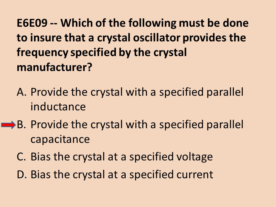 E6E09 -- Which of the following must be done to insure that a crystal oscillator provides the frequency specified by the crystal manufacturer