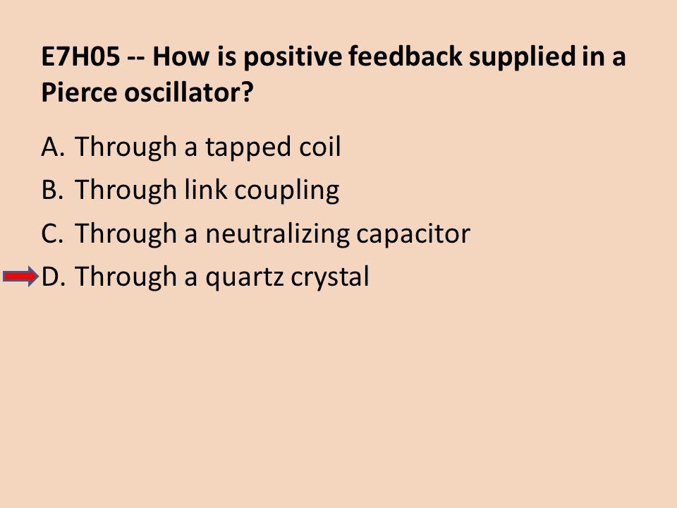E7H05 -- How is positive feedback supplied in a Pierce oscillator