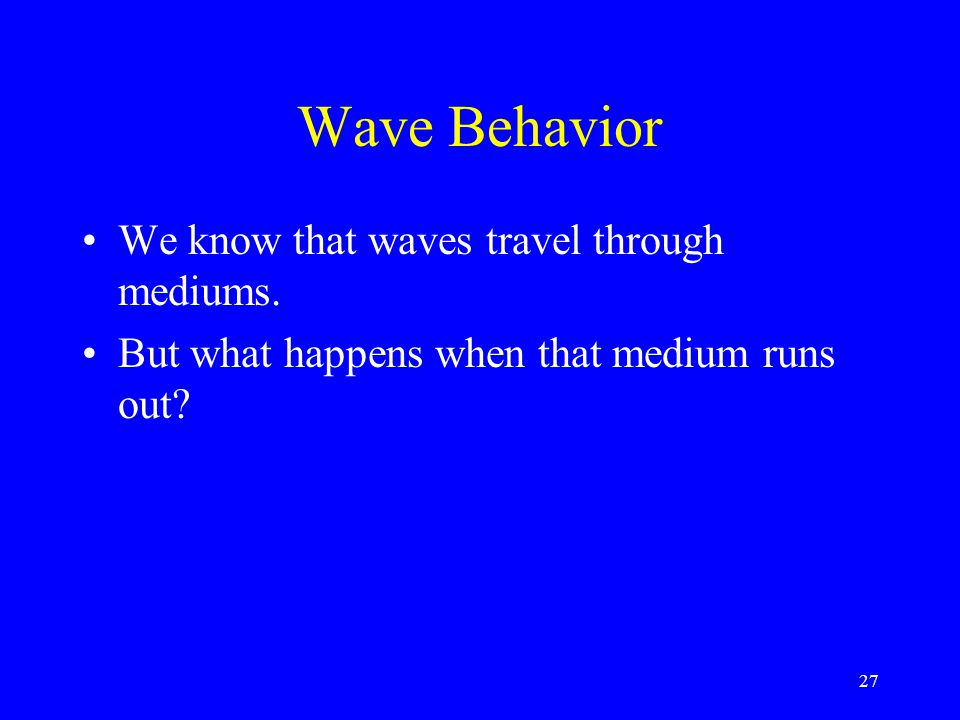 Wave Behavior We know that waves travel through mediums.