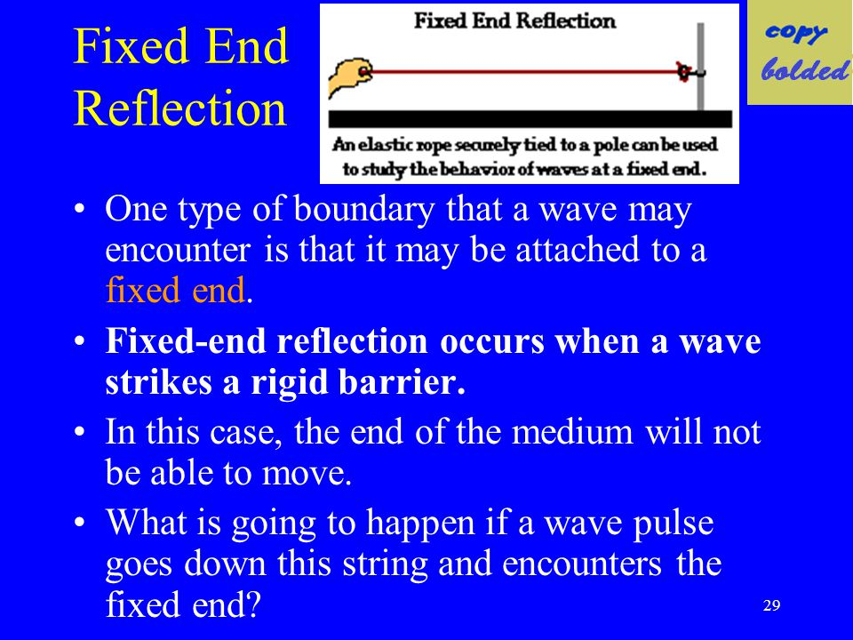 Fixed End Reflection One type of boundary that a wave may encounter is that it may be attached to a fixed end.