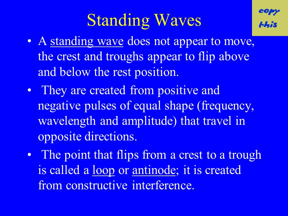 Standing Waves A standing wave does not appear to move, the crest and troughs appear to flip above and below the rest position.