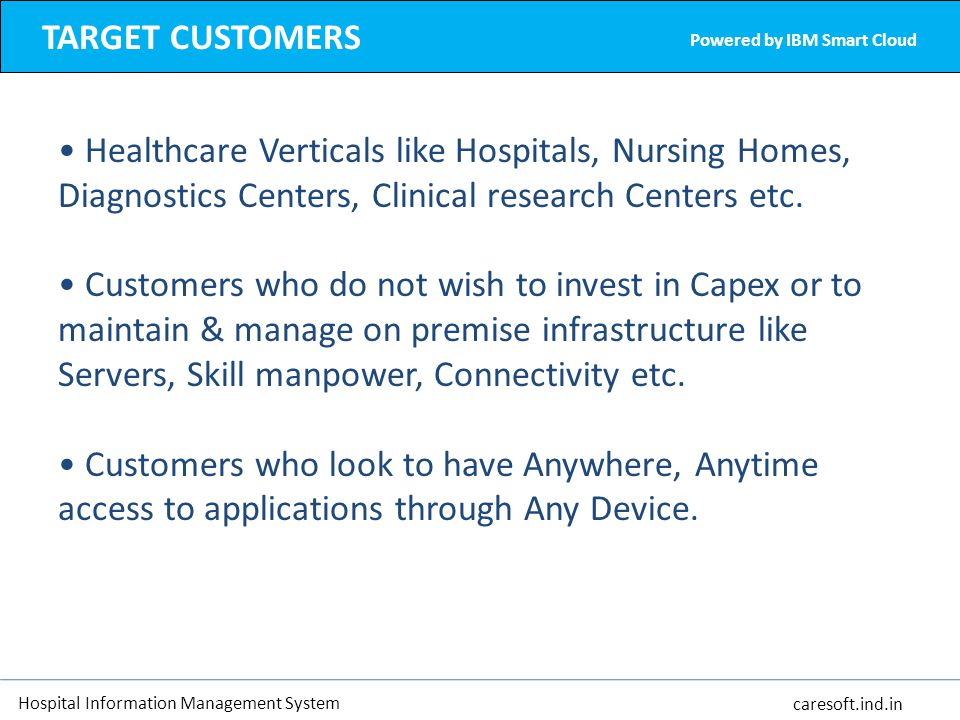 TARGET CUSTOMERS Powered by IBM Smart Cloud. Healthcare Verticals like Hospitals, Nursing Homes, Diagnostics Centers, Clinical research Centers etc.