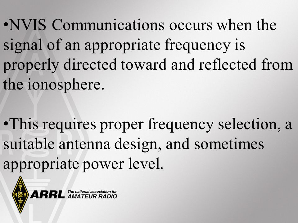 NVIS Communications occurs when the signal of an appropriate frequency is properly directed toward and reflected from the ionosphere.