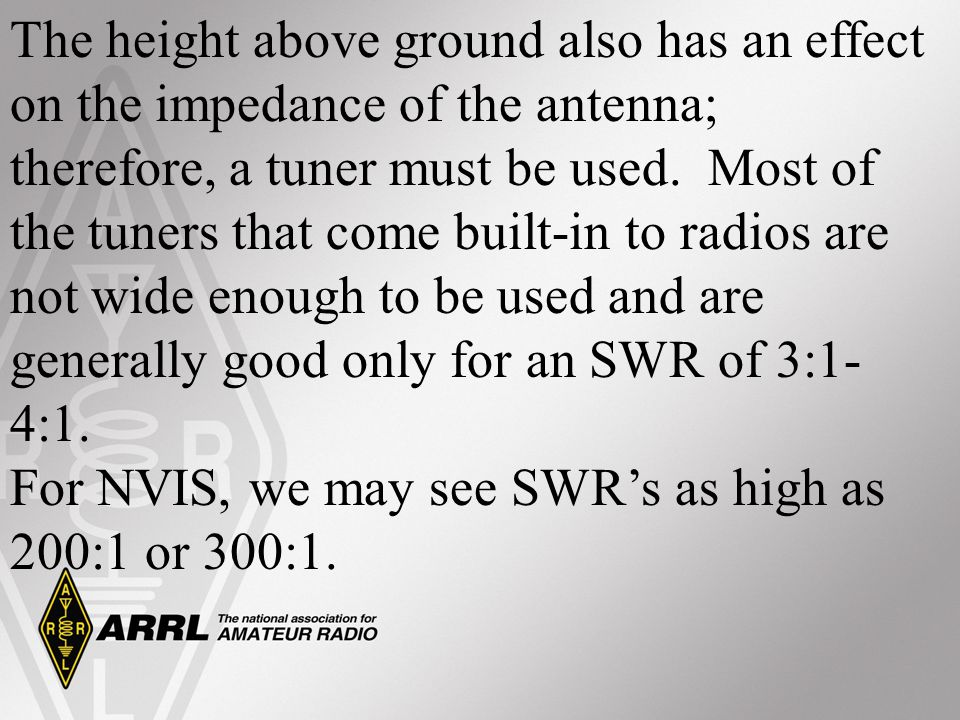 The height above ground also has an effect on the impedance of the antenna; therefore, a tuner must be used. Most of the tuners that come built-in to radios are not wide enough to be used and are generally good only for an SWR of 3:1-4:1.